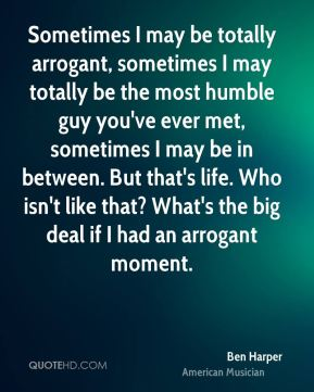 Sometimes I may be totally arrogant, sometimes I may totally be the most humble guy you've ever met, sometimes I may be in between. But that's life. Who isn't like that? What's the big deal if I had an arrogant moment.