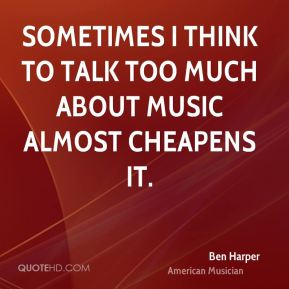 Sometimes I think to talk too much about music almost cheapens it.