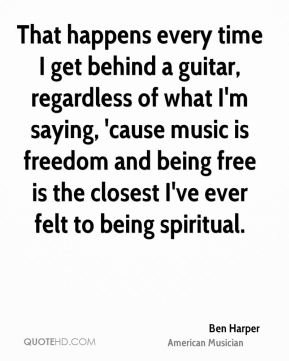 That happens every time I get behind a guitar, regardless of what I'm saying, 'cause music is freedom and being free is the closest I've ever felt to being spiritual.