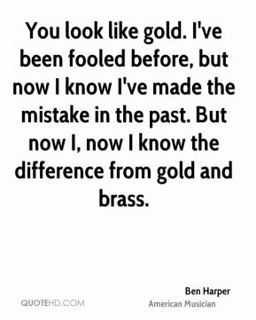 Ben Harper - You look like gold. I've been fooled before, but now I know I've made the mistake in the past. But now I, now I know the difference from gold and brass.