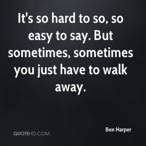 Ben Harper - It's so hard to so, so easy to say. But sometimes, sometimes you just have to walk away.
