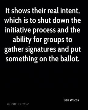 Ben Wilcox - It shows their real intent, which is to shut down the initiative process and the ability for groups to gather signatures and put something on the ballot.