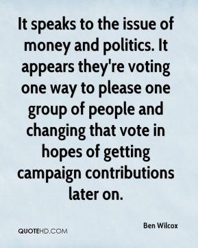 Ben Wilcox - It speaks to the issue of money and politics. It appears they're voting one way to please one group of people and changing that vote in hopes of getting campaign contributions later on.