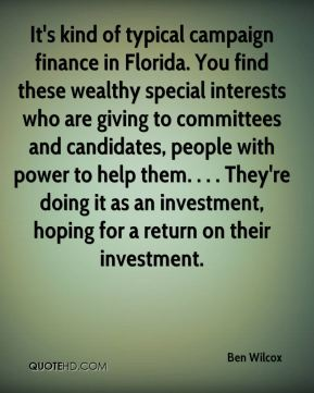 Ben Wilcox - It's kind of typical campaign finance in Florida. You find these wealthy special interests who are giving to committees and candidates, people with power to help them. . . . They're doing it as an investment, hoping for a return on their investment.