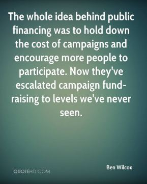 Ben Wilcox - The whole idea behind public financing was to hold down the cost of campaigns and encourage more people to participate. Now they've escalated campaign fund-raising to levels we've never seen.