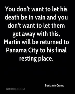Benjamin Crump - You don't want to let his death be in vain and you don't want to let them get away with this, Martin will be returned to Panama City to his final resting place.