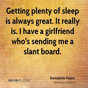 Getting plenty of sleep is always great. It really is. I have a girlfriend who's sending me a slant board.