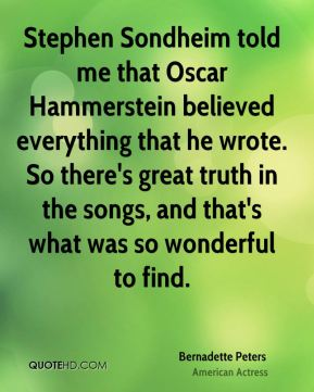 Stephen Sondheim told me that Oscar Hammerstein believed everything that he wrote. So there's great truth in the songs, and that's what was so wonderful to find.