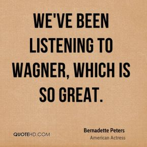 We've been listening to Wagner, which is so great.