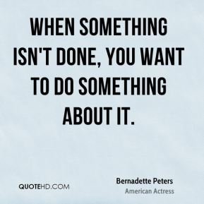 When something isn't done, you want to do something about it.