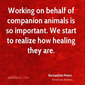 Working on behalf of companion animals is so important. We start to realize how healing they are.
