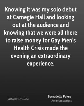 Bernadette Peters - Knowing it was my solo debut at Carnegie Hall and looking out at the audience and knowing that we were all there to raise money for Gay Men's Health Crisis made the evening an extraordinary experience.