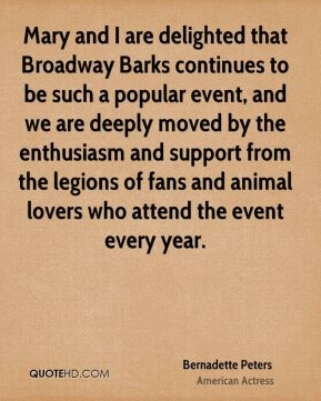Bernadette Peters - Mary and I are delighted that Broadway Barks continues to be such a popular event, and we are deeply moved by the enthusiasm and support from the legions of fans and animal lovers who attend the event every year.