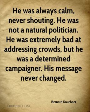 He was always calm, never shouting. He was not a natural politician. He was extremely bad at addressing crowds, but he was a determined campaigner. His message never changed.