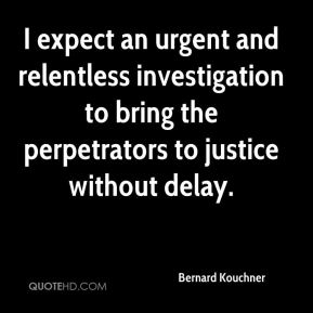 I expect an urgent and relentless investigation to bring the perpetrators to justice without delay.