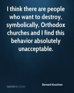 I think there are people who want to destroy, symbolically, Orthodox churches and I find this behavior absolutely unacceptable.