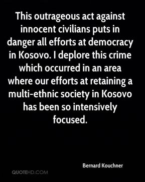 This outrageous act against innocent civilians puts in danger all efforts at democracy in Kosovo. I deplore this crime which occurred in an area where our efforts at retaining a multi-ethnic society in Kosovo has been so intensively focused.