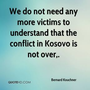 Bernard Kouchner - We do not need any more victims to understand that the conflict in Kosovo is not over.