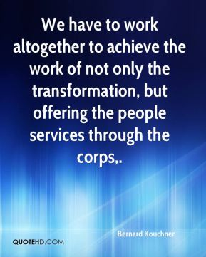 We have to work altogether to achieve the work of not only the transformation, but offering the people services through the corps.
