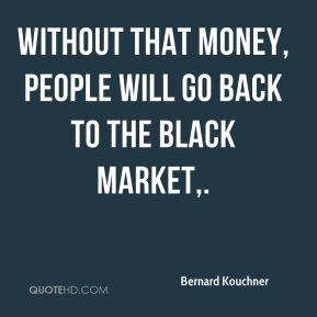 Without that money, people will go back to the black market.