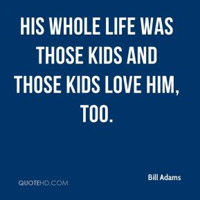 His whole life was those kids and those kids love him, too.