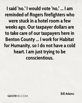 Bill Adams - I said 'no.' I would vote 'no,' ... I am reminded of Rogers firefighters who were stuck in a hotel room a few weeks ago. Our taxpayer dollars are to take care of our taxpayers here in Benton County ... I work for Habitat for Humanity, so I do not have a cold heart. I am just trying to be conscientious.
