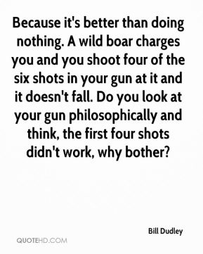 Bill Dudley - Because it's better than doing nothing. A wild boar charges you and you shoot four of the six shots in your gun at it and it doesn't fall. Do you look at your gun philosophically and think, the first four shots didn't work, why bother?