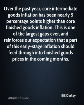 Bill Dudley - Over the past year, core intermediate goods inflation has been nearly 5 percentage points higher than core finished goods inflation. This is one of the largest gaps ever, and reinforces our expectation that a part of this early-stage inflation should feed through into finished goods prices in the coming months.