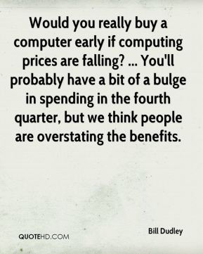 Bill Dudley - Would you really buy a computer early if computing prices are falling? ... You'll probably have a bit of a bulge in spending in the fourth quarter, but we think people are overstating the benefits.