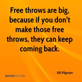 Bill Pilgeram - Free throws are big, because if you don't make those free throws, they can keep coming back.