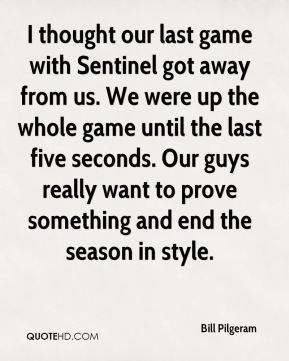 Bill Pilgeram - I thought our last game with Sentinel got away from us. We were up the whole game until the last five seconds. Our guys really want to prove something and end the season in style.