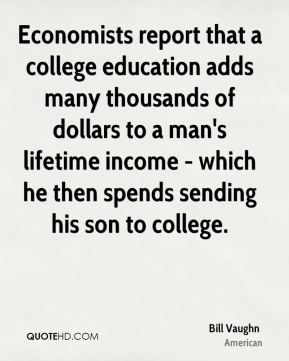 Bill Vaughn - Economists report that a college education adds many thousands of dollars to a man's lifetime income - which he then spends sending his son to college.