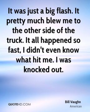 It was just a big flash. It pretty much blew me to the other side of the truck. It all happened so fast, I didn't even know what hit me. I was knocked out.