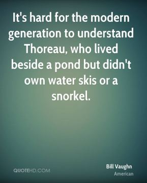 Bill Vaughn - It's hard for the modern generation to understand Thoreau, who lived beside a pond but didn't own water skis or a snorkel.