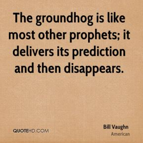 Bill Vaughn - The groundhog is like most other prophets; it delivers its prediction and then disappears.