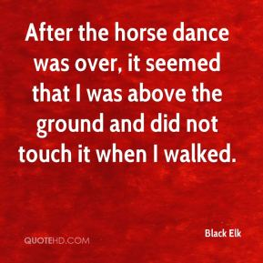 Black Elk - After the horse dance was over, it seemed that I was above the ground and did not touch it when I walked.
