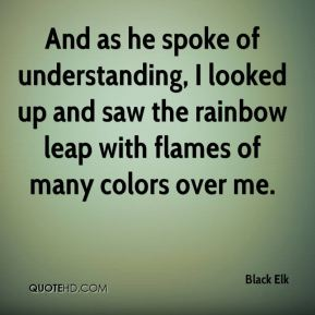 And as he spoke of understanding, I looked up and saw the rainbow leap with flames of many colors over me.