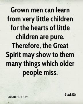 Grown men can learn from very little children for the hearts of little children are pure. Therefore, the Great Spirit may show to them many things which older people miss.