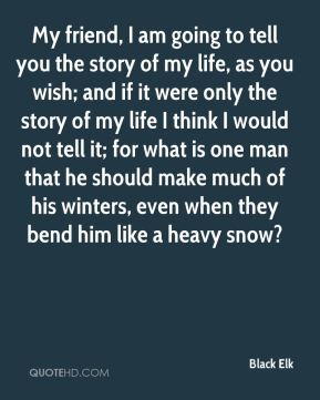 My friend, I am going to tell you the story of my life, as you wish; and if it were only the story of my life I think I would not tell it; for what is one man that he should make much of his winters, even when they bend him like a heavy snow?