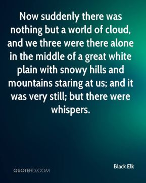 Black Elk - Now suddenly there was nothing but a world of cloud, and we three were there alone in the middle of a great white plain with snowy hills and mountains staring at us; and it was very still; but there were whispers.