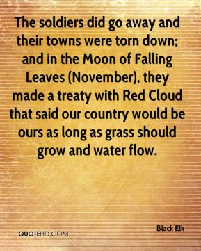 The soldiers did go away and their towns were torn down; and in the Moon of Falling Leaves (November), they made a treaty with Red Cloud that said our country would be ours as long as grass should grow and water flow.