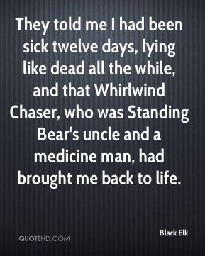 Black Elk - They told me I had been sick twelve days, lying like dead all the while, and that Whirlwind Chaser, who was Standing Bear's uncle and a medicine man, had brought me back to life.