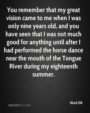 Black Elk - You remember that my great vision came to me when I was only nine years old, and you have seen that I was not much good for anything until after I had performed the horse dance near the mouth of the Tongue River during my eighteenth summer.