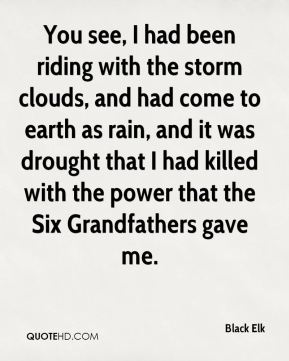 Black Elk - You see, I had been riding with the storm clouds, and had come to earth as rain, and it was drought that I had killed with the power that the Six Grandfathers gave me.