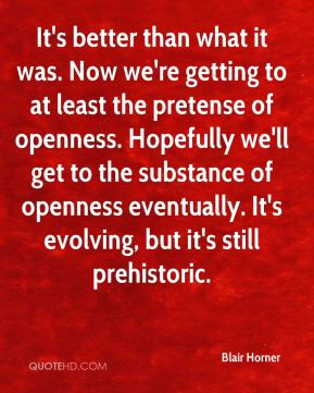Blair Horner - It's better than what it was. Now we're getting to at least the pretense of openness. Hopefully we'll get to the substance of openness eventually. It's evolving, but it's still prehistoric.