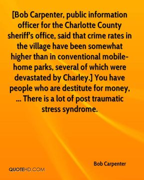 [Bob Carpenter, public information officer for the Charlotte County sheriff's office, said that crime rates in the village have been somewhat higher than in conventional mobile-home parks, several of which were devastated by Charley.] You have people who are destitute for money, ... There is a lot of post traumatic stress syndrome.