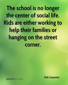 The school is no longer the center of social life. Kids are either working to help their families or hanging on the street corner.