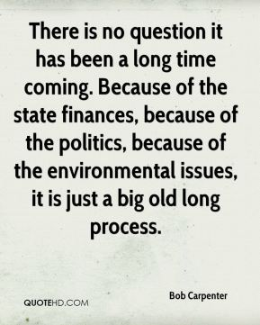 There is no question it has been a long time coming. Because of the state finances, because of the politics, because of the environmental issues, it is just a big old long process.