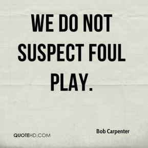 We do not suspect foul play.