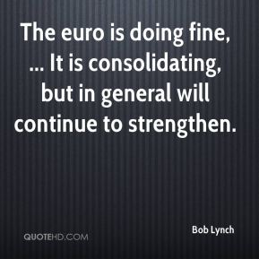 The euro is doing fine, ... It is consolidating, but in general will continue to strengthen.
